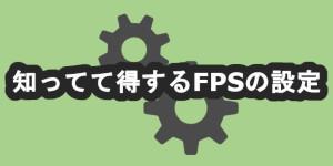 知ってて得するFPSの設定
