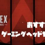 Apex Legendsで使えるおすすめのゲーミングヘッドセット