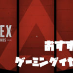 Apex Legendsで使えるおすすめのゲーミングイヤホン