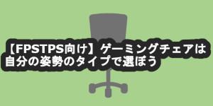 【FPS向け】ゲーミングチェアは自分の姿勢のタイプで選ぼう