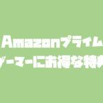 【Amazonプライム】ゲーマーにお得な特典